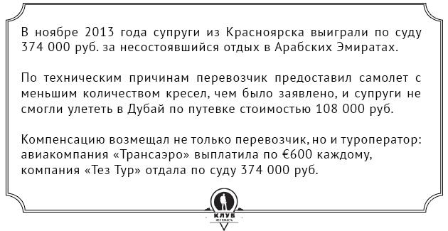 В ноябре 2013 года супруги из Красноярска выиграли по суду 374 000 руб. за несостоявшийся отдых в Арабских Эмиратах. По техническим причинам перевозчик предоставил самолет с меньшим количеством кресел, чем было заявлено, и супруги не смогли улететь в Дубай по путевке стоимостью 108 000 руб. Компенсацию возмещал не только перевозчик, но и туроператор: авиакомпания «Трансаэро» выплатила по €600 каждому, компания «Тез Тур» отдала по суду 374 000 руб.