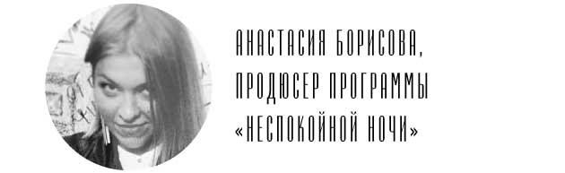 Анастасия Борисова, продюсер программы «Неспокойной ночи»
