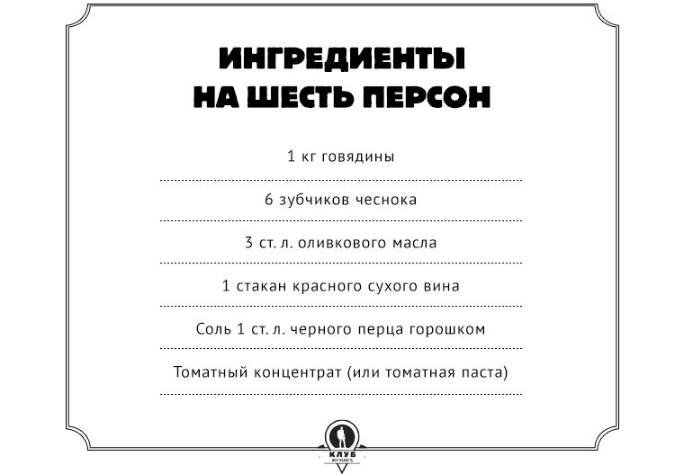 Ингредиенты на шесть персон  1 кг говядины  6 зубчиков чеснока  3 ст. л. оливкового масла  1 стакан красного сухого вина  Соль 1 ст. л. черного перца горошком  Томатный концентрат (или томатная паста)