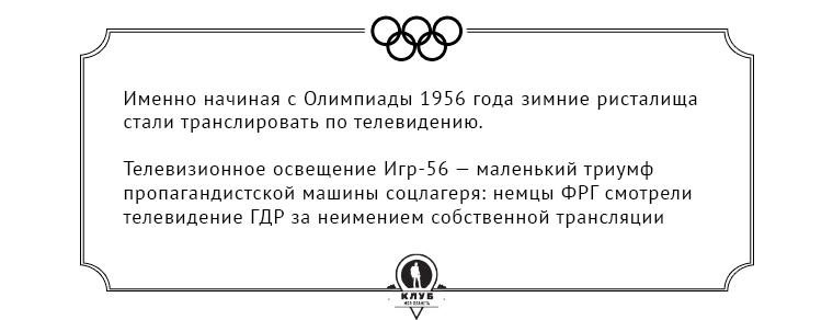 Именно начиная с Олимпиады 1956 года зимние ристалища стали транслировать по телевидению. Телевизионное освещение Игр-56 — маленький триумф пропагандистской машины соцлагеря: немцы ФРГ смотрели телевидение ГДР за неимением собственной трансляции