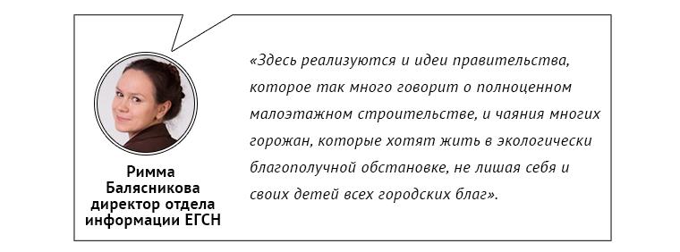 Римма Балясникова, директор отдела информации ЕГСН:      «Здесь реализуются и идеи правительства, которое так много говорит о полноценном малоэтажном строительстве, и чаяния многих горожан, которые хотят жить в экологически благополучной обстановке, не лишая себя и своих детей всех городских благ».